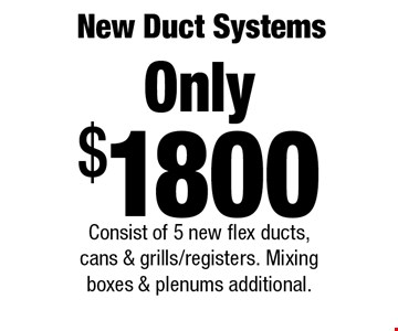 New Duct Systems Only $1800 Consist of 5 new flex ducts, cans & grills/registers. Mixing boxes & plenums additional..