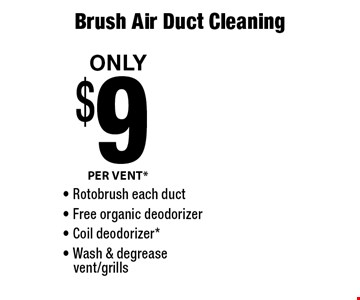 PER VENT* $9 OnlyBrush Air Duct Cleaning - Rotobrush each duct - Free organic deodorizer- Coil deodorizer*- Wash & degreasevent/grills.