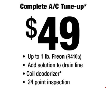$49 Complete A/C Tune-up* - Up to 1 lb. Freon (R410a) -Add solution to drain line- Coil deodorizer* - 24 point inspection .