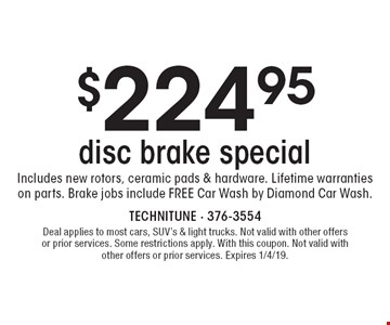 $224.95 disc brake special Includes new rotors, ceramic pads & hardware. Lifetime warranties on parts. Brake jobs include FREE Car Wash by Diamond Car Wash. Deal applies to most cars, SUV's & light trucks. Not valid with other offers or prior services. Some restrictions apply. With this coupon. Not valid with other offers or prior services. Expires 1/4/19.