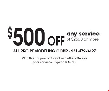 $500 OFF any service of $2500 or more. With this coupon. Not valid with other offers or prior services. Expires 6-15-18.