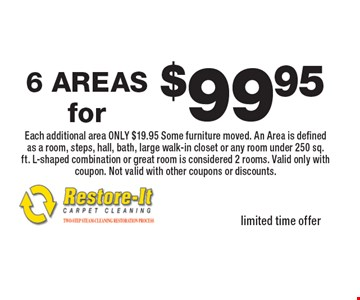 $99.95 6 AREAS Each additional area ONLY $19.95 Some furniture moved. An Area is defined as a room, steps, hall, bath, large walk-in closet or any room under 250 sq. ft. L-shaped combination or great room is considered 2 rooms. Valid only with coupon. Not valid with other coupons or discounts. limited time offer