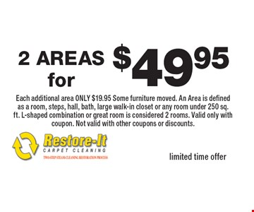 $49.95 2 AREAS Each additional area ONLY $19.95 Some furniture moved. An Area is defined as a room, steps, hall, bath, large walk-in closet or any room under 250 sq. ft. L-shaped combination or great room is considered 2 rooms. Valid only with coupon. Not valid with other coupons or discounts. limited time offer