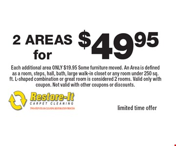 $49.95 2 AREAS Each additional area ONLY $19.95 Some furniture moved. An Area is defined as a room, steps, hall, bath, large walk-in closet or any room under 250 sq. ft. L-shaped combination or great room is considered 2 rooms. Valid only with coupon. Not valid with other coupons or discounts. limited time offer.