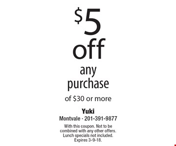 $5 off any purchase of $30 or more. With this coupon. Not to be combined with any other offers. Lunch specials not included. Expires 3-9-18.
