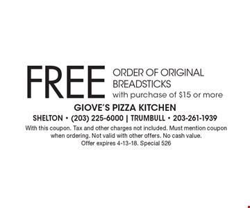 Free ORDER OF ORIGINAL BREADSTICKS with purchase of $15 or more. With this coupon. Tax and other charges not included. Must mention coupon when ordering. Not valid with other offers. No cash value. Offer expires 4-13-18. Special 526