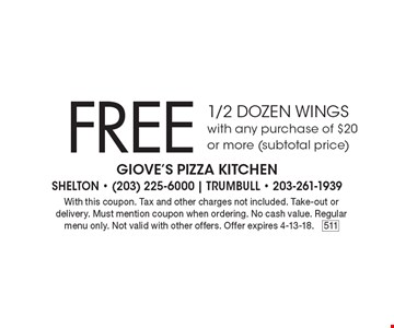 Free 1/2 dozen wings with any purchase of $20 or more (subtotal price). With this coupon. Tax and other charges not included. Take-out or delivery. Must mention coupon when ordering. No cash value. Regular menu only. Not valid with other offers. Offer expires 4-13-18.511