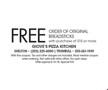 Free order of original breadsticks with purchase of $15 or more. With this coupon. Tax and other charges not included. Must mention coupon when ordering. Not valid with other offers. No cash value. Offer expires 6-15-18. Special 510