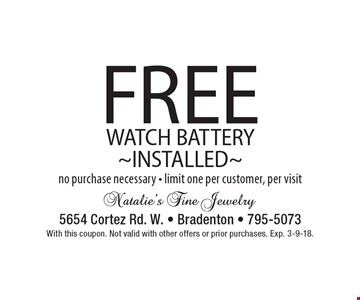 FREE WATCH BATTERY ~INSTALLED~ no purchase necessary - limit one per customer, per visit. With this coupon. Not valid with other offers or prior purchases. Exp. 3-9-18.