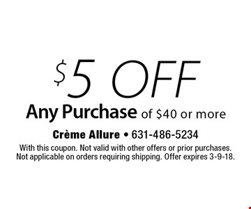 $5 off Any Purchase of $40 or more. With this coupon. Not valid with other offers or prior purchases. Not applicable on orders requiring shipping. Offer expires 3-9-18.