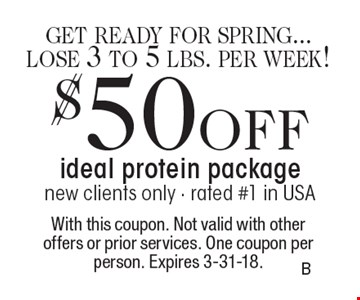 $50 OFF ideal protein package. New clients only. Rated #1 in USA. With this coupon. Not valid with other offers or prior services. One coupon per person. Expires 3-31-18.