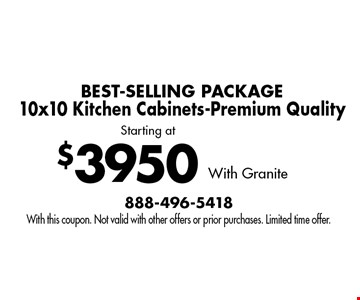 Starting at $3950 BEST-SELLING PACKAGE10x10 Kitchen Cabinets-Premium Quality With Granite. With this coupon. Not valid with other offers or prior purchases. Limited time offer.