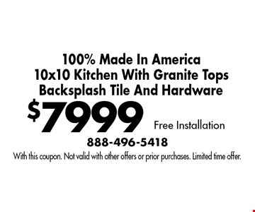 $7999 100% Made In America 10x10 Kitchen With Granite Tops, Backsplash Tile And Hardware, Free Installation. With this coupon. Not valid with other offers or prior purchases. Limited time offer.