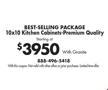 Best-Selling Package! Starting at $3950 10x10 Kitchen Cabinets-Premium Quality With Granite. With this coupon. Not valid with other offers or prior purchases. Limited time offer.