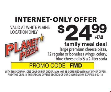 Internet-only offer $24.99 family meal deal large premium cheese pizza, 12 regular or boneless wings, celery, blue cheese dip & a 2-liter soda VALID AT WHITE PLAINS LOCATION ONLY. With this coupon. One coupon per order. May not be combined with any other offer. Find this deal in the Special Offers section of our online menu. Expires 2-23-18. PROMO CODE:FMD