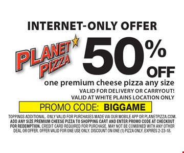 Internet-only offer 50% OFF one premium cheese pizza any size VALID FOR DELIVERY OR CARRYOUT! VALID AT WHITE PLAINS LOCATION ONLY. toppings additional. only valid for purchases made via our mobile app or planetpizza.com. add any size premium cheese pizza to shopping cart and enter promo code at checkout for redemption. credit card required for purchase. may not be combined with any other deal or offer. offer valid for one use only. discount on one (1) pizza only. Expires 2-23-18. PROMO CODE:BIGGAME