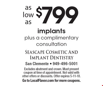 As low as $799 implants plus a complimentary consultation. Excludes abutment and crown. Must present coupon at time of appointment. Not valid with other offers or discounts. Offer expires 5-11-18. Go to LocalFlavor.com for more coupons.