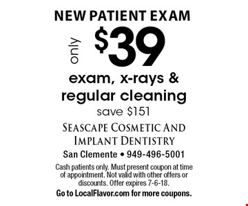 New Patient Exam only $39 exam, x-rays & regular cleaning, save $151. Cash patients only. Must present coupon at time of appointment. Not valid with other offers or discounts. Offer expires 7-6-18. Go to LocalFlavor.com for more coupons.