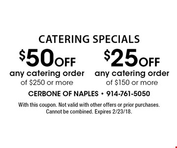 $50 OFF any catering order of $250 or more. $25 OFF any catering order of $150 or more. . With this coupon. Not valid with other offers or prior purchases. Cannot be combined. Expires 2/23/18.