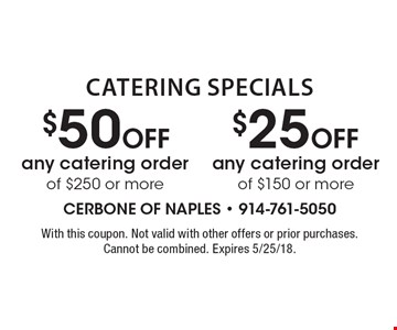 Catering Specials: $50 off any catering order of $250 or more OR $25 off any catering order of $150 or more. With this coupon. Not valid with other offers or prior purchases. Cannot be combined. Expires 5/25/18.