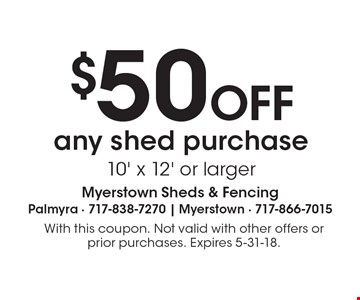 $50 OFF any shed purchase 10' x 12' or larger. With this coupon. Not valid with other offers or prior purchases. Expires 5-31-18.
