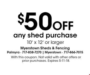 $50 OFF any shed purchase 10' x 12' or larger. With this coupon. Not valid with other offers or prior purchases. Expires 5-11-18.