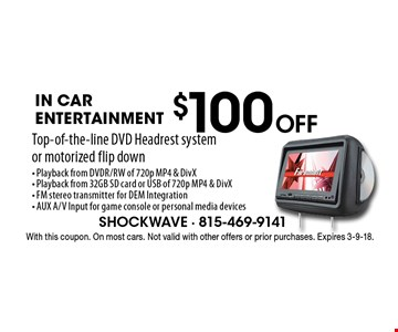 $100 Off in car entertainment. Top-of-the-line DVD Headrest system or motorized flip down- Playback from DVDR/RW of 720p MP4 & DivX- Playback from 32GB SD card or USB of 720p MP4 & DivX- FM stereo transmitter for DEM Integration- AUX A/V Input for game console or personal media devices. With this coupon. On most cars. Not valid with other offers or prior purchases. Expires 3-9-18.