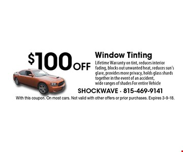 $100 Off Window Tinting. Lifetime Warranty on tint, reduces interior fading, blocks out unwanted heat, reduces sun's glare, provides more privacy, holds glass shards together in the event of an accident, wide ranges of shades For entire Vehicle. With this coupon. On most cars. Not valid with other offers or prior purchases. Expires 3-9-18.