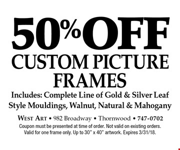 50% off CUSTOM PICTURE FRAMES Includes: Complete Line of Gold & Silver Leaf Style Mouldings, Walnut, Natural & Mahogany. Coupon must be presented at time of order. Not valid on existing orders. Valid for one frame only. Up to 30