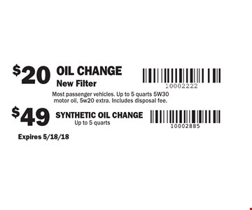 $20 Oil Change New Filter Most passenger vehicles. Up to 5 quarts 5W30 motor oil, 5w20 extra. Includes disposal fee. $49 SYNTHETIC Oil Change Up to 5 quarts. Expires 5/18/18