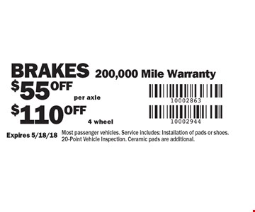 Brakes. $55 OFF per axle $110 OFF 4 wheel 200,000 Mile Warranty. Most passenger vehicles. Service includes: Installation of pads or shoes. 20-Point Vehicle Inspection. Ceramic pads are additional.. Expires 5/18/18
