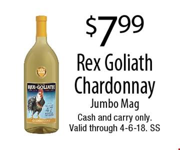 $7.99 Rex Goliath Chardonnay. Jumbo Mag. Cash and carry only. Valid through 4-6-18. SS