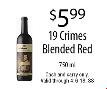 $5.99 19 Crimes Blended. Red 750 ml. Cash and carry only. Valid through 4-6-18. SS