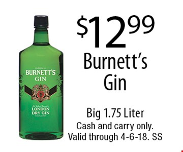 $12.99 Burnett's Gin. Big 1.75 Liter. Cash and carry only. Valid through 4-6-18. SS