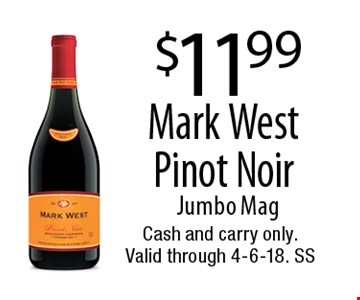 $11.99 Mark West Pinot Noir. Jumbo Mag. Cash and carry only. Valid through 4-6-18. SS