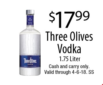 $17.99 Three Olives Vodka. 1.75 Liter. Cash and carry only. Valid through 4-6-18. SS