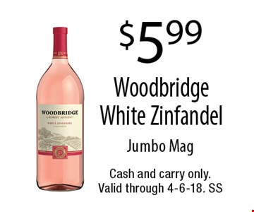 $5.99 Woodbridge White Zinfandel. Jumbo Mag. Cash and carry only. Valid through 4-6-18. SS