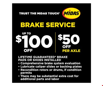 Brake Service Up To $100 Off / $50 Off Per Axle. LIFETIME GUARANTEED* BRAKE PADS OR SHOES INSTALLED. Comprehensive brake system evaluation • Lubricate caliper slides or backing plates • Recondition rotors or drums, if condition permits • There may be substantial extra cost for additional parts and labor Most Vehicles. *Lifetime guarantee valid on Midas Brake Pads and Shoes for as long as you own your car. Discount off regular retail price. See store for details. Not valid with other offers. Charge for additional parts/services if needed. Valid at participating location(s). No cash value. Tax and Shop fees extra, up to 15% based on non-discounted retail price, not to exceed $35.00, where permitted. Fees may be higher in HI/AK. Plus disposal fee where permitted.