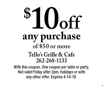 $10 off any purchase of $50 or more. With this coupon. One coupon per table or party. Not valid Friday after 2pm, holidays or with any other offer. Expires 4-14-18.