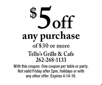 $5 off any purchase of $30 or more. With this coupon. One coupon per table or party. Not valid Friday after 2pm, holidays or with any other offer. Expires 4-14-18.