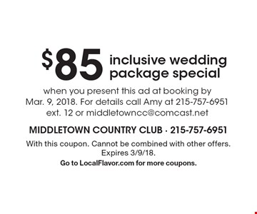 $85 inclusive wedding package special. When you present this ad at booking by Mar. 9, 2018. For details call Amy at 215-757-6951 ext. 12 or middletowncc@comcast.net. With this coupon. Cannot be combined with other offers. Expires 3/9/18. Go to LocalFlavor.com for more coupons.