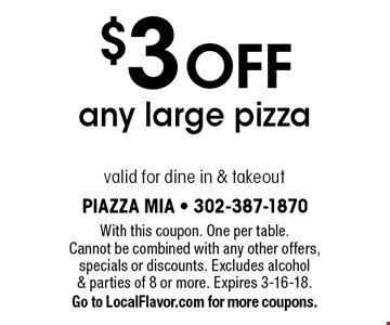 $3 OFF any large pizza, valid for dine in & takeout. With this coupon. One per table. Cannot be combined with any other offers, specials or discounts. Excludes alcohol & parties of 8 or more. Expires 3-16-18. Go to LocalFlavor.com for more coupons.