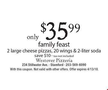 only $35.99 family feast 2 large cheese pizzas, 20 wings & 2-liter soda save $10 - tax not included. With this coupon. Not valid with other offers. Offer expires 4/13/18.