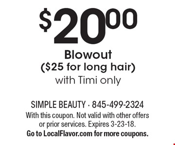 $20.00Blowout ($25 for long hair)with Timi only . With this coupon. Not valid with other offers or prior services. Expires 3-23-18.Go to LocalFlavor.com for more coupons.