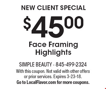 New Client Special $45.00Face Framing Highlights . With this coupon. Not valid with other offers or prior services. Expires 3-23-18.Go to LocalFlavor.com for more coupons.