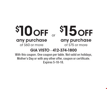 $10 Off any purchase of $60 or more. $15 Off any purchase of $75 or more. . With this coupon. One coupon per table. Not valid on holidays, Mother's Day or with any other offer, coupon or certificate. Expires 5-18-18.