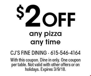 $2 Off any pizza any time. With this coupon. Dine in only. One coupon per table. Not valid with other offers or on holidays. Expires 3/9/18.
