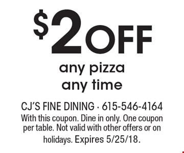 $2 Off any pizza any time. With this coupon. Dine in only. One coupon per table. Not valid with other offers or on holidays. Expires 5/25/18.