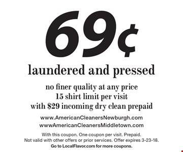69¢ laundered and pressed. No finer quality at any price. 15 shirt limit per visit. With $29 incoming dry clean prepaid. With this coupon. One coupon per visit. Prepaid. Not valid with other offers or prior services. Offer expires 3-23-18. Go to LocalFlavor.com for more coupons.
