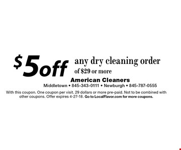 $5 off any dry cleaning order of $29 or more. With this coupon. One coupon per visit. 29 dollars or more pre-paid. Not to be combined with other coupons. Offer expires 4-27-18. Go to LocalFlavor.com for more coupons.